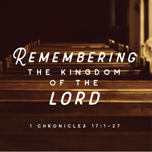remembering the kingdom of the lord: 1 chronicles 17:1-27