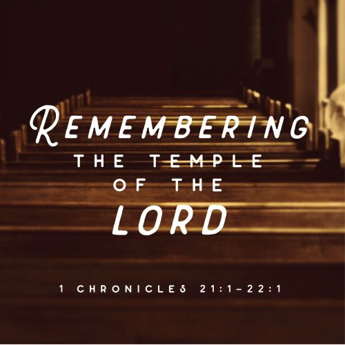 remembering the temple of the lord: 1 chronicles 21:1-22:1